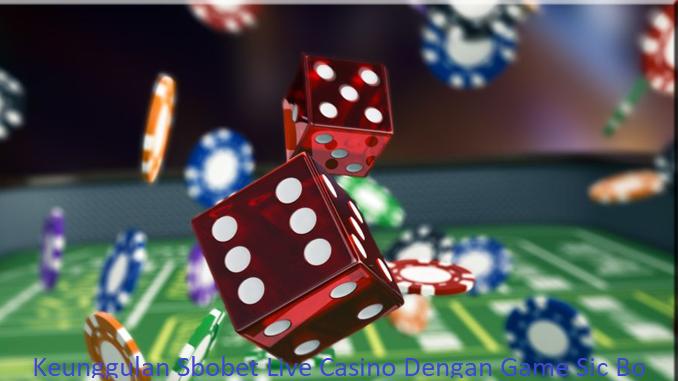 Keunggulan Sbobet Live Casino Dengan Game Sic Bo