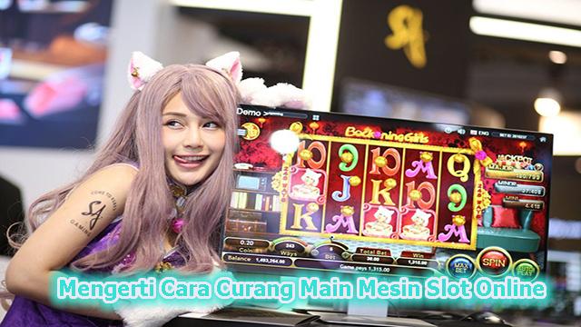 Mengerti Cara Curang Main Game Mesin Slot Online